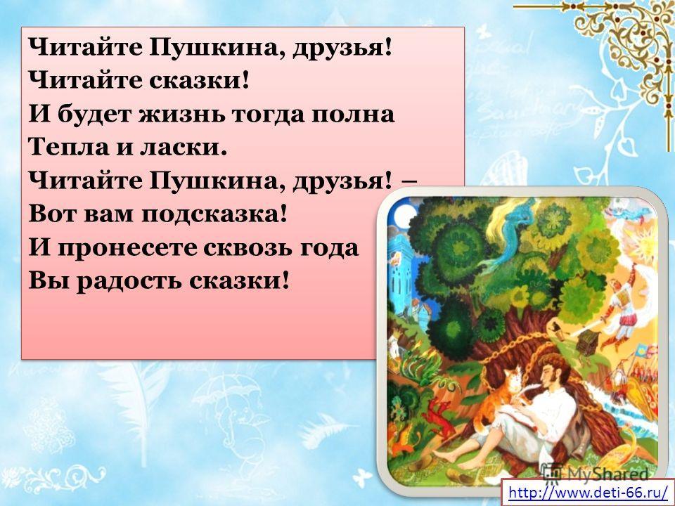 Читайте Пушкина, друзья! Читайте сказки! И будет жизнь тогда полна Тепла и ласки. Читайте Пушкина, друзья! – Вот вам подсказка! И пронесете сквозь года Вы радость сказки! Читайте Пушкина, друзья! Читайте сказки! И будет жизнь тогда полна Тепла и ласк