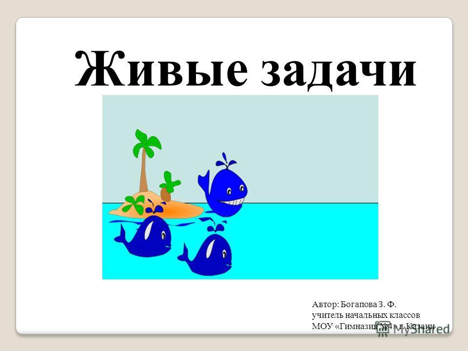 Живые задачи Автор: Богапова З. Ф. учитель начальных классов МОУ «Гимназия 4» г. Казани