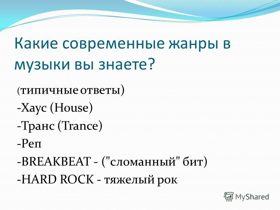Какие современные жанры в музыки вы знаете? ( типичные ответы) -Хаус (House) -Транс (Trance) -Реп -BREAKBEAT - (сломанный бит) -HARD ROCK - тяжелый рок
