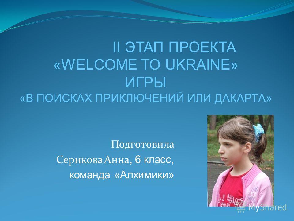 Подготовила Серикова Анна, 6 класс, команда «Алхимики» II ЭТАП ПРОЕКТА «WELCOME TO UKRAINE» ИГРЫ «В ПОИСКАХ ПРИКЛЮЧЕНИЙ ИЛИ ДАКАРТА»