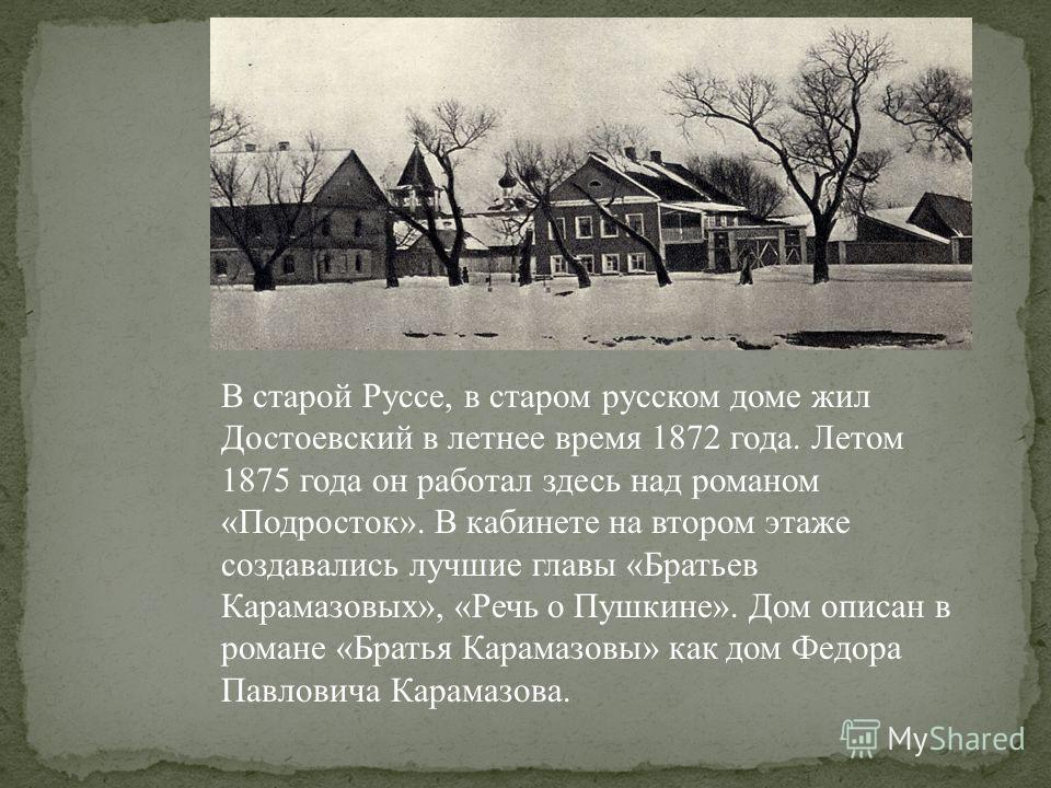В старой Руссе, в старом русском доме жил Достоевский в летнее время 1872 года. Летом 1875 года он работал здесь над романом «Подросток». В кабинете на втором этаже создавались лучшие главы «Братьев Карамазовых», «Речь о Пушкине». Дом описан в романе