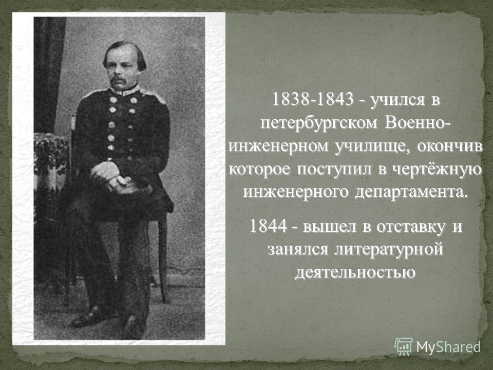1838-1843 - учился в петербургском Военно- инженерном училище, окончив которое поступил в чертёжную инженерного департамента. 1844 - вышел в отставку и занялся литературной деятельностью