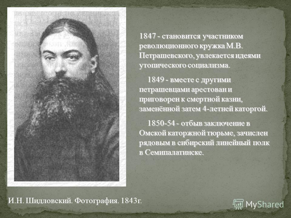 1847 - становится участником революционного кружка М.В. Петрашевского, увлекается идеями утопического социализма. 1849 - вместе с другими петрашевцами арестован и приговорен к смертной казни, заменённой затем 4-летней каторгой. 1849 - вместе с другим