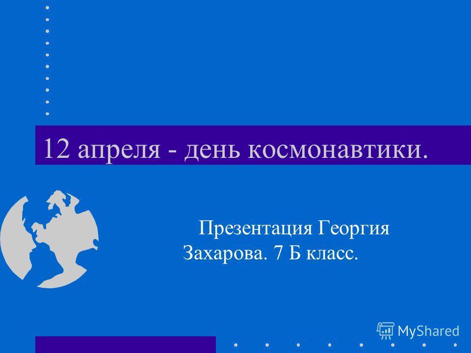 12 апреля - день космонавтики. Презентация Георгия Захарова. 7 Б класс.