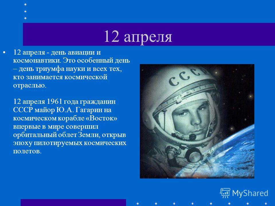 12 апреля 12 апреля - день авиации и космонавтики. Это особенный день – день триумфа науки и всех тех, кто занимается космической отраслью. 12 апреля 1961 года гражданин СССР майор Ю.А. Гагарин на космическом корабле «Восток» впервые в мире совершил