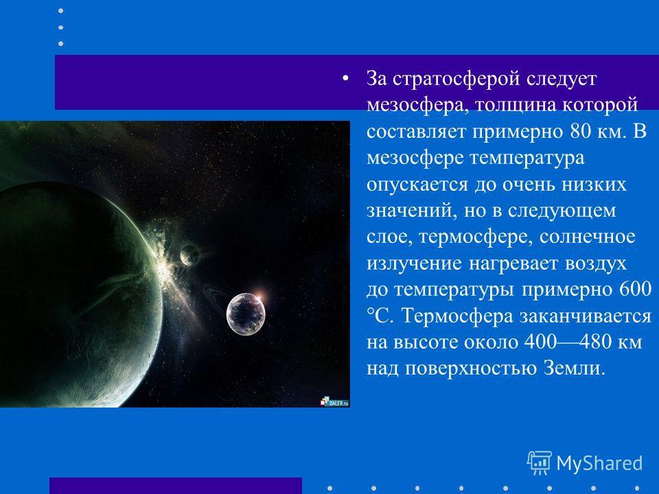 За стратосферой следует мезосфера, толщина которой составляет примерно 80 км. В мезосфере температура опускается до очень низких значений, но в следующем слое, термосфере, солнечное излучение нагревает воздух до температуры примерно 600 °С. Термосфер