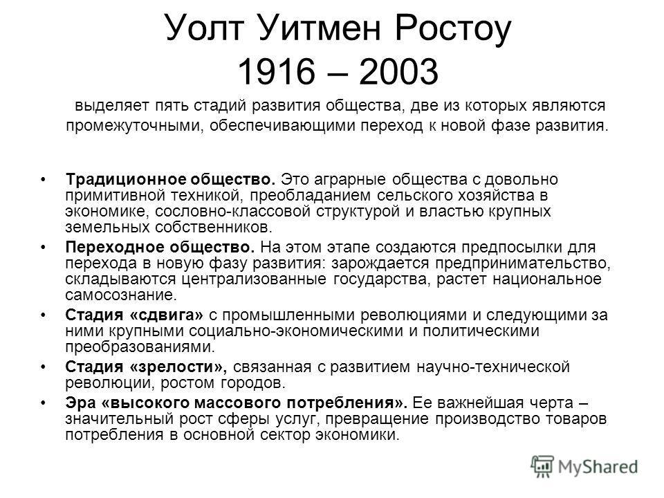 Уолт Уитмен Ростоу 1916 – 2003 выделяет пять стадий развития общества, две из которых являются промежуточными, обеспечивающими переход к новой фазе развития. Традиционное общество. Это аграрные общества с довольно примитивной техникой, преобладанием