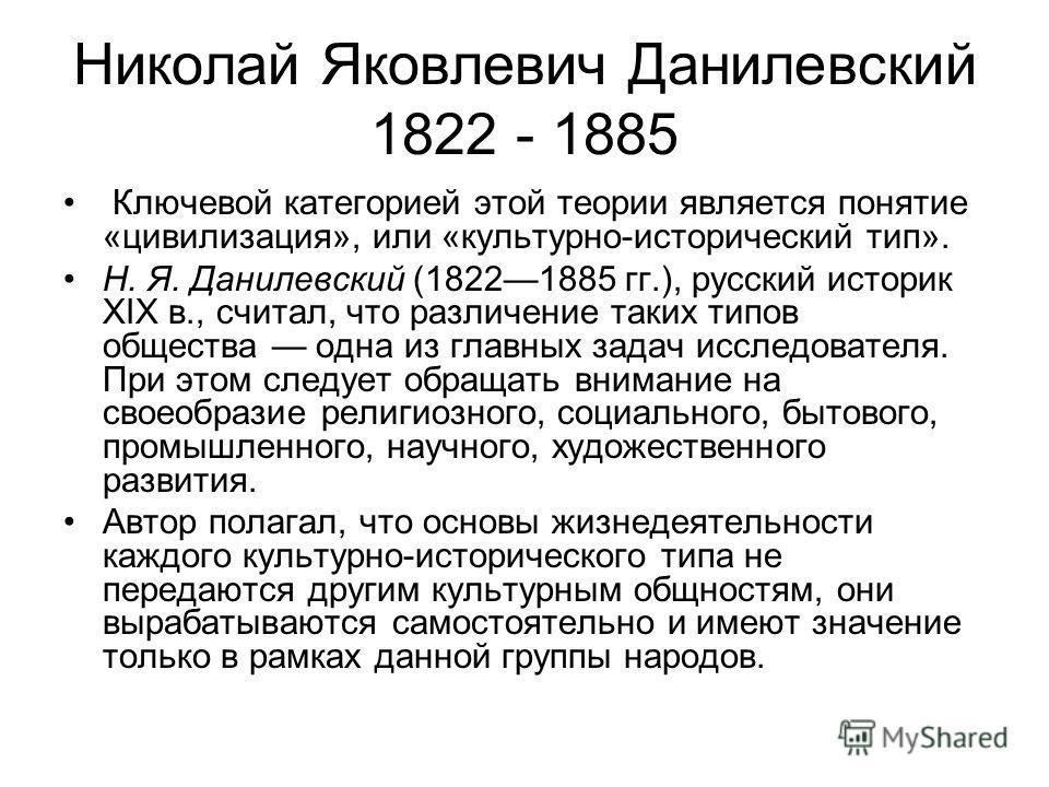 Ключевой категорией этой теории является понятие «цивилизация», или «культурно-исторический тип». Н. Я. Данилевский (18221885 гг.), русский историк XIX в., считал, что различение таких типов общества одна из главных задач исследователя. При этом след