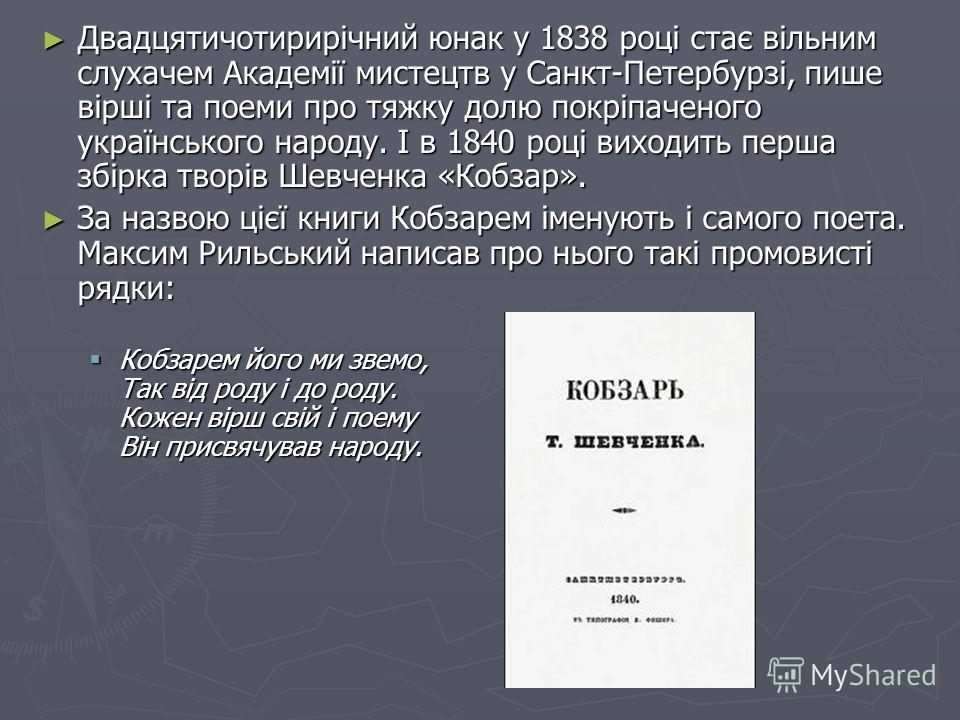 Двадцятичотирирічний юнак у 1838 році стає вільним слухачем Академії мистецтв у Санкт-Петербурзі, пише вірші та поеми про тяжку долю покріпаченого українського народу. І в 1840 році виходить перша збірка творів Шевченка «Кобзар». Двадцятичотирирічний