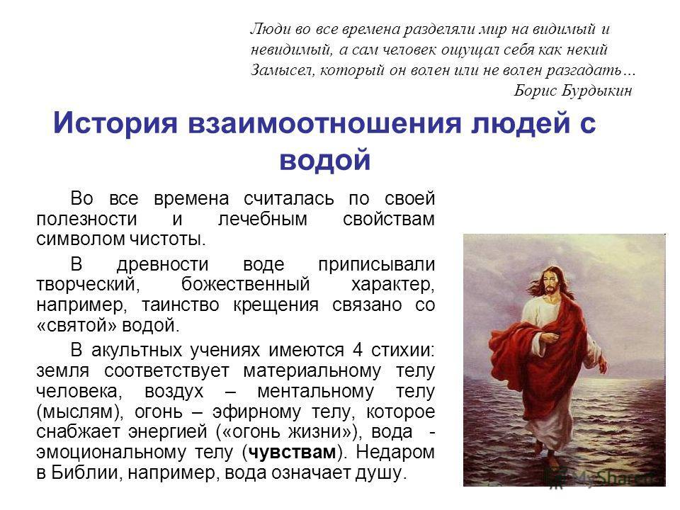 История взаимоотношения людей с водой Во все времена считалась по своей полезности и лечебным свойствам символом чистоты. В древности воде приписывали творческий, божественный характер, например, таинство крещения связано со «святой» водой. В акультн