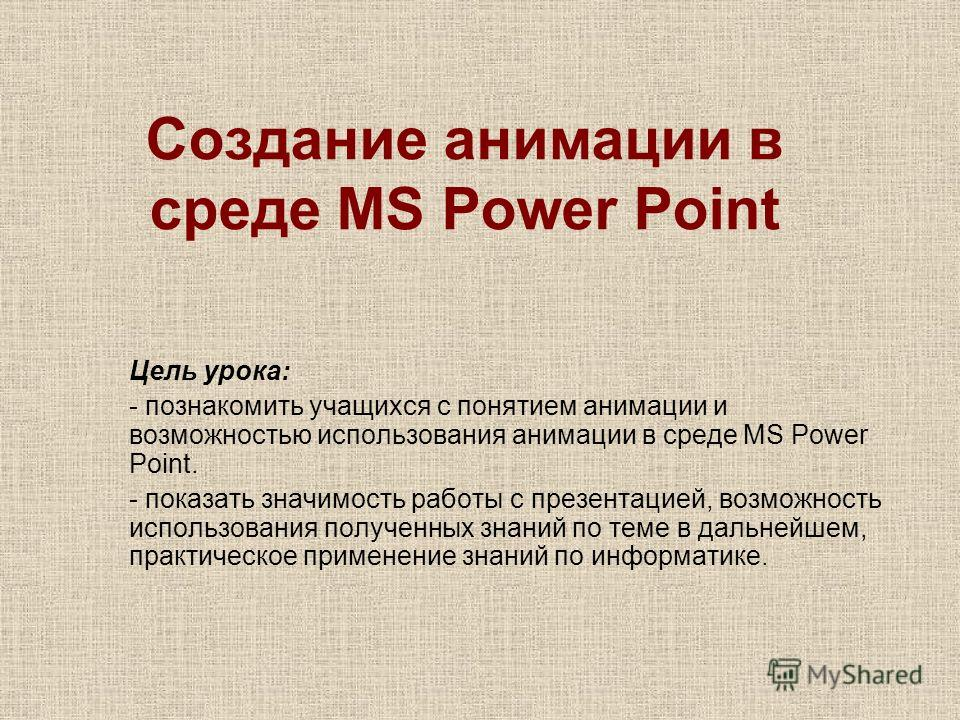 Создание анимации в среде MS Power Point Цель урока: - познакомить учащихся с понятием анимации и возможностью использования анимации в среде MS Power Point. - показать значимость работы с презентацией, возможность использования полученных знаний по