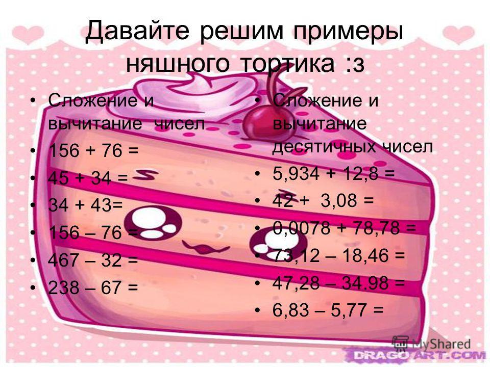 Давайте решим примеры няшного тортика :з Сложение и вычитание чисел 156 + 76 = 45 + 34 = 34 + 43= 156 – 76 = 467 – 32 = 238 – 67 = Сложение и вычитание десятичных чисел 5,934 + 12,8 = 42 + 3,08 = 0,0078 + 78,78 = 73,12 – 18,46 = 47,28 – 34.98 = 6,83