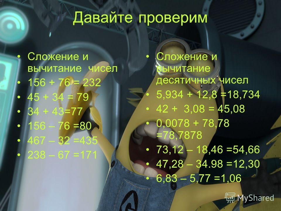 Давайте проверим Сложение и вычитание чисел 156 + 76 = 232 45 + 34 = 79 34 + 43=77 156 – 76 =80 467 – 32 =435 238 – 67 =171 Сложение и вычитание десятичных чисел 5,934 + 12,8 =18,734 42 + 3,08 = 45,08 0,0078 + 78,78 =78,7878 73,12 – 18,46 =54,66 47,2