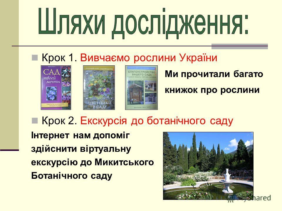 Крок 1. Вивчаємо рослини України Ми прочитали багато книжок про рослини Крок 2. Екскурсія до ботанічного саду Інтернет нам допоміг здійснити віртуальну екскурсію до Микитського Ботанічного саду