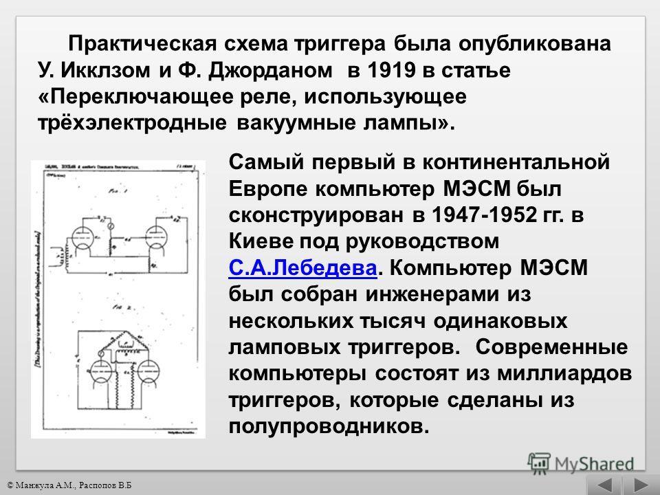 Практическая схема триггера была опубликована У. Икклзом и Ф. Джорданом в 1919 в статье «Переключающее реле, использующее трёхэлектродные вакуумные лампы». Самый первый в континентальной Европе компьютер МЭСМ был сконструирован в 1947-1952 гг. в Киев