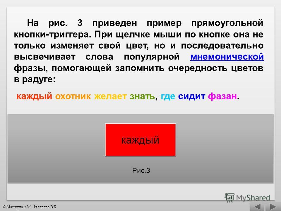На рис. 3 приведен пример прямоугольной кнопки-триггера. При щелчке мыши по кнопке она не только изменяет свой цвет, но и последовательно высвечивает слова популярной мнемонической фразы, помогающей запомнить очередность цветов в радуге:мнемонической