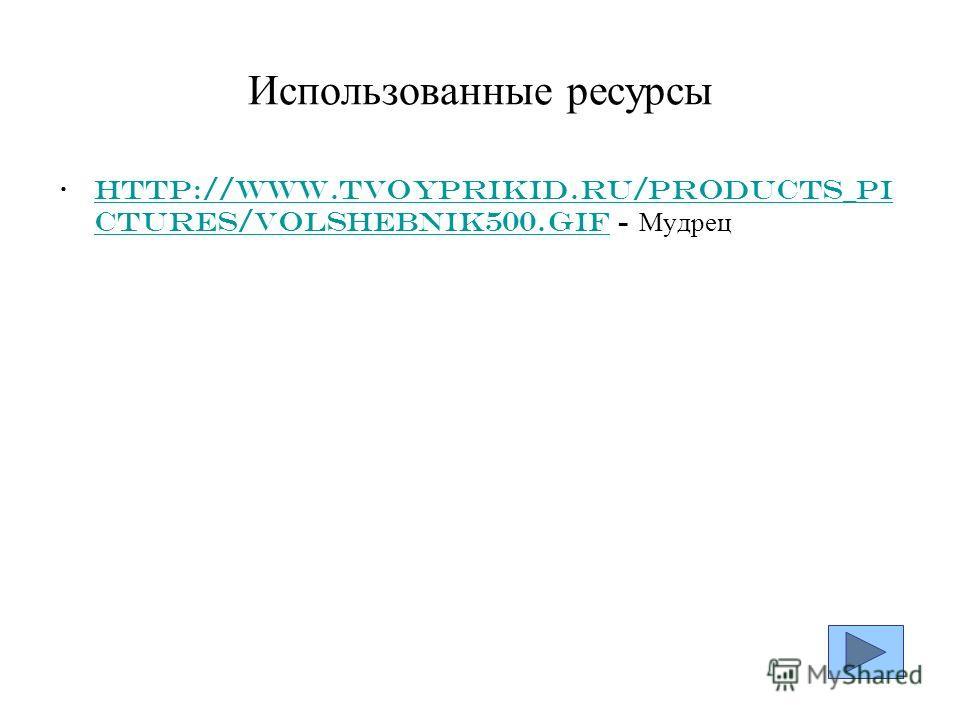 Использованные ресурсы http://www.tvoyprikid.ru/products_pi ctures/Volshebnik500.gif - Мудрецhttp://www.tvoyprikid.ru/products_pi ctures/Volshebnik500.gif