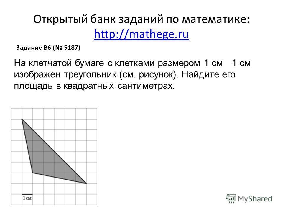 Открытый банк заданий по математике: http://mathege.ru http://mathege.ru Задание B6 ( 5187) На клетчатой бумаге с клетками размером 1 см 1 см изображен треугольник (см. рисунок). Найдите его площадь в квадратных сантиметрах.