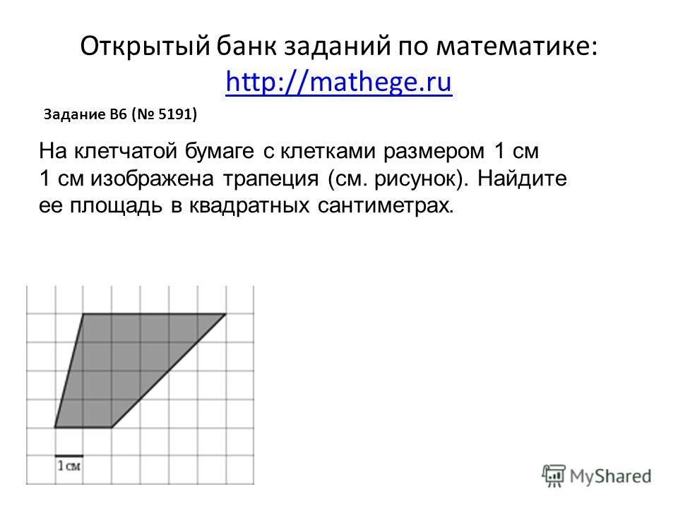 Открытый банк заданий по математике: http://mathege.ru http://mathege.ru Задание B6 ( 5191) На клетчатой бумаге с клетками размером 1 см 1 см изображена трапеция (см. рисунок). Найдите ее площадь в квадратных сантиметрах.