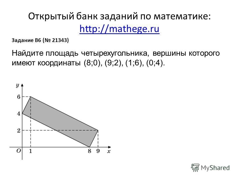 Открытый банк заданий по математике: http://mathege.ru http://mathege.ru Задание B6 ( 21343) Найдите площадь четырехугольника, вершины которого имеют координаты (8;0), (9;2), (1;6), (0;4).