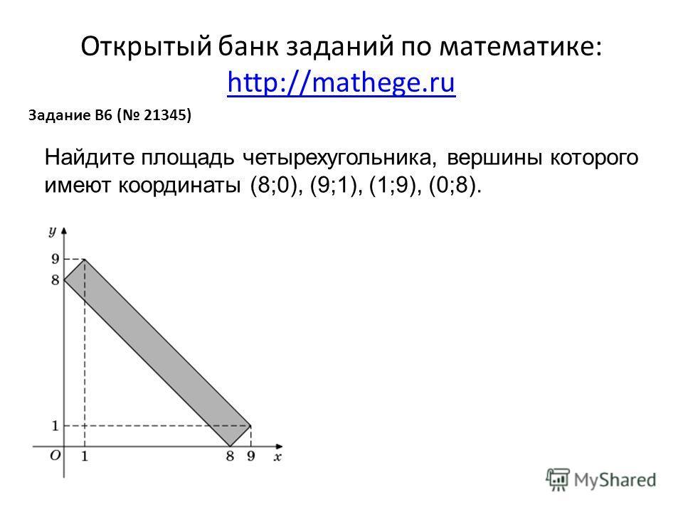 Открытый банк заданий по математике: http://mathege.ru http://mathege.ru Задание B6 ( 21345) Найдите площадь четырехугольника, вершины которого имеют координаты (8;0), (9;1), (1;9), (0;8).