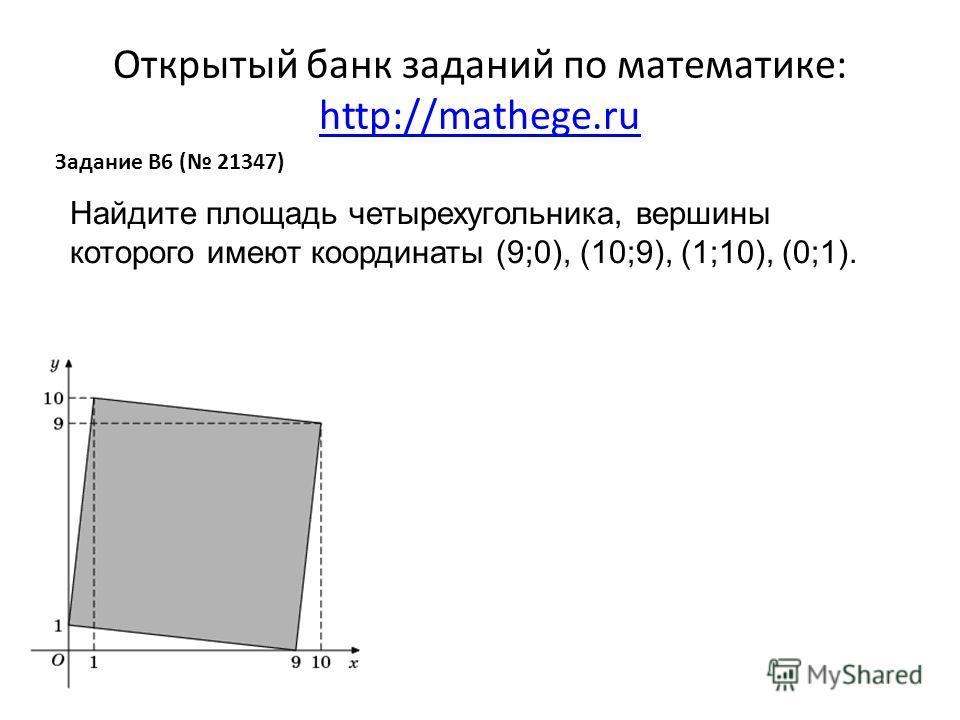 Открытый банк заданий по математике: http://mathege.ru http://mathege.ru Задание B6 ( 21347) Найдите площадь четырехугольника, вершины которого имеют координаты (9;0), (10;9), (1;10), (0;1).