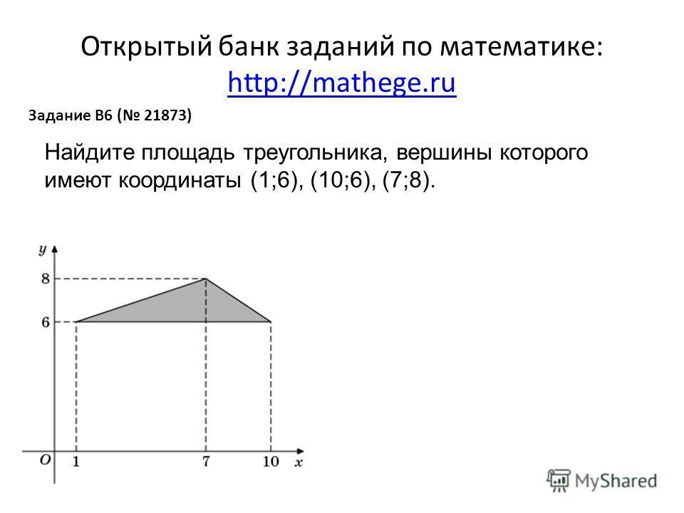 Открытый банк заданий по математике: http://mathege.ru http://mathege.ru Задание B6 ( 21873) Найдите площадь треугольника, вершины которого имеют координаты (1;6), (10;6), (7;8).
