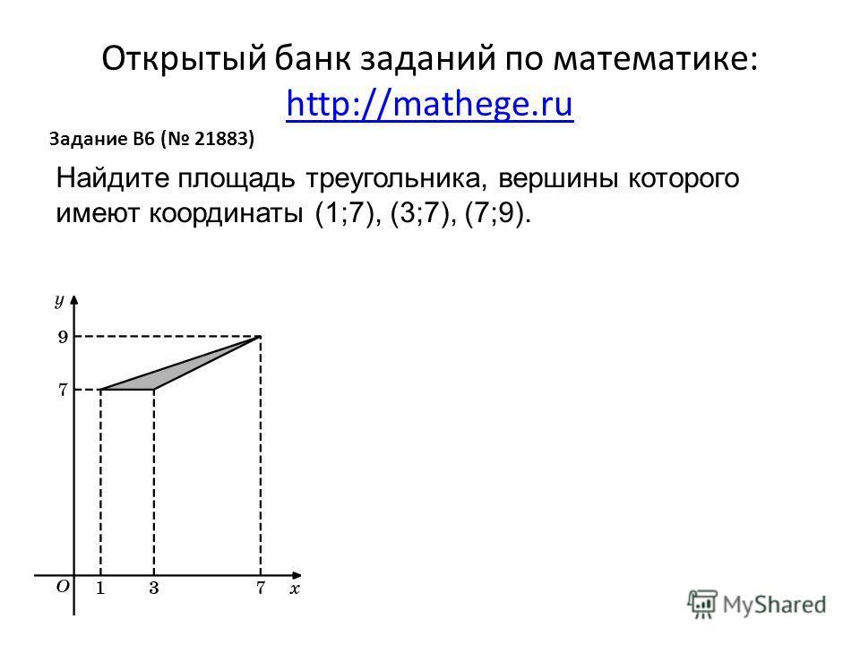 Открытый банк заданий по математике: http://mathege.ru http://mathege.ru Задание B6 ( 21883) Найдите площадь треугольника, вершины которого имеют координаты (1;7), (3;7), (7;9).