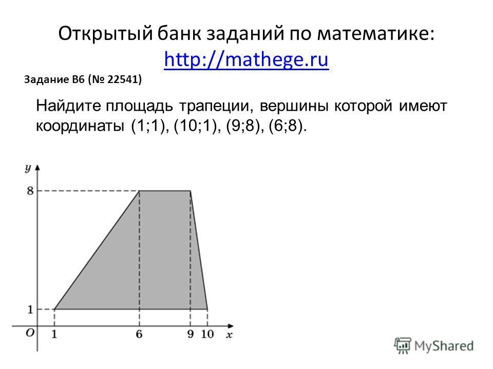 Открытый банк заданий по математике: http://mathege.ru http://mathege.ru Задание B6 ( 22541) Найдите площадь трапеции, вершины которой имеют координаты (1;1), (10;1), (9;8), (6;8).