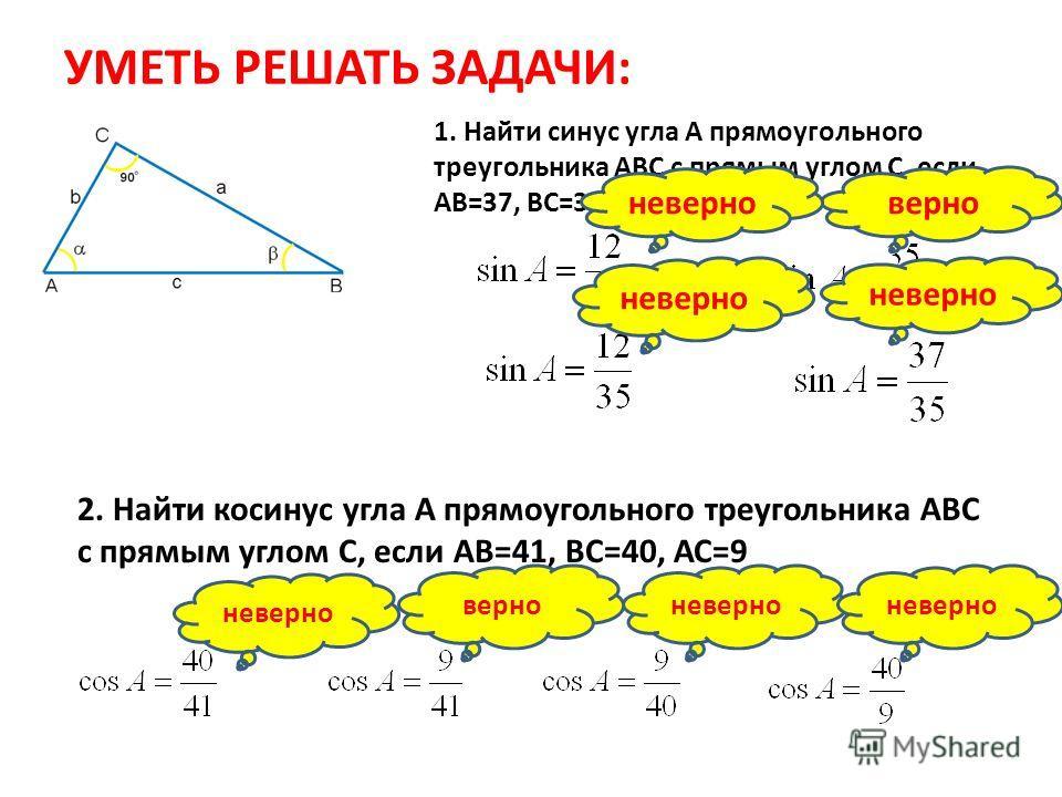 УМЕТЬ РЕШАТЬ ЗАДАЧИ: 1. Найти синус угла А прямоугольного треугольника АВС с прямым углом С, если АВ=37, ВС=35, АС=12 верноневерно 2. Найти косинус угла А прямоугольного треугольника АВС с прямым углом С, если АВ=41, ВС=40, АС=9 неверно верно