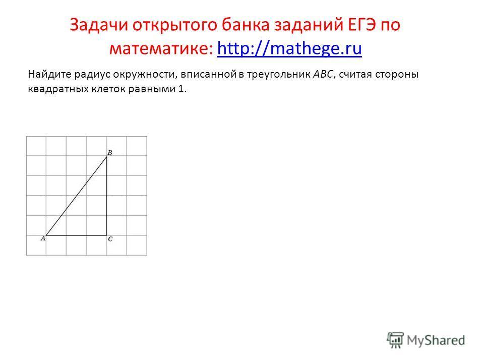 Задачи открытого банка заданий ЕГЭ по математике: http://mathege.ruhttp://mathege.ru Найдите радиус окружности, вписанной в треугольник ABC, считая стороны квадратных клеток равными 1.