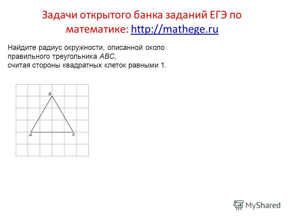 Задачи открытого банка заданий ЕГЭ по математике: http://mathege.ruhttp://mathege.ru Найдите радиус окружности, описанной около правильного треугольника ABC, считая стороны квадратных клеток равными 1.