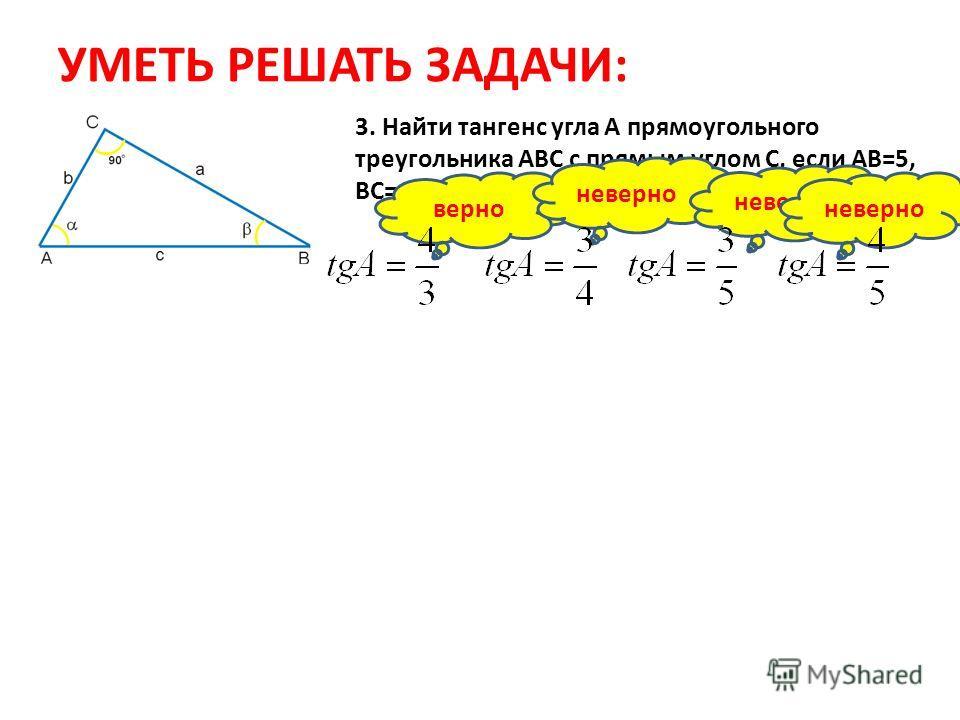 УМЕТЬ РЕШАТЬ ЗАДАЧИ: 3. Найти тангенс угла А прямоугольного треугольника АВС с прямым углом С, если АВ=5, ВС=4, АС=3 верно неверно
