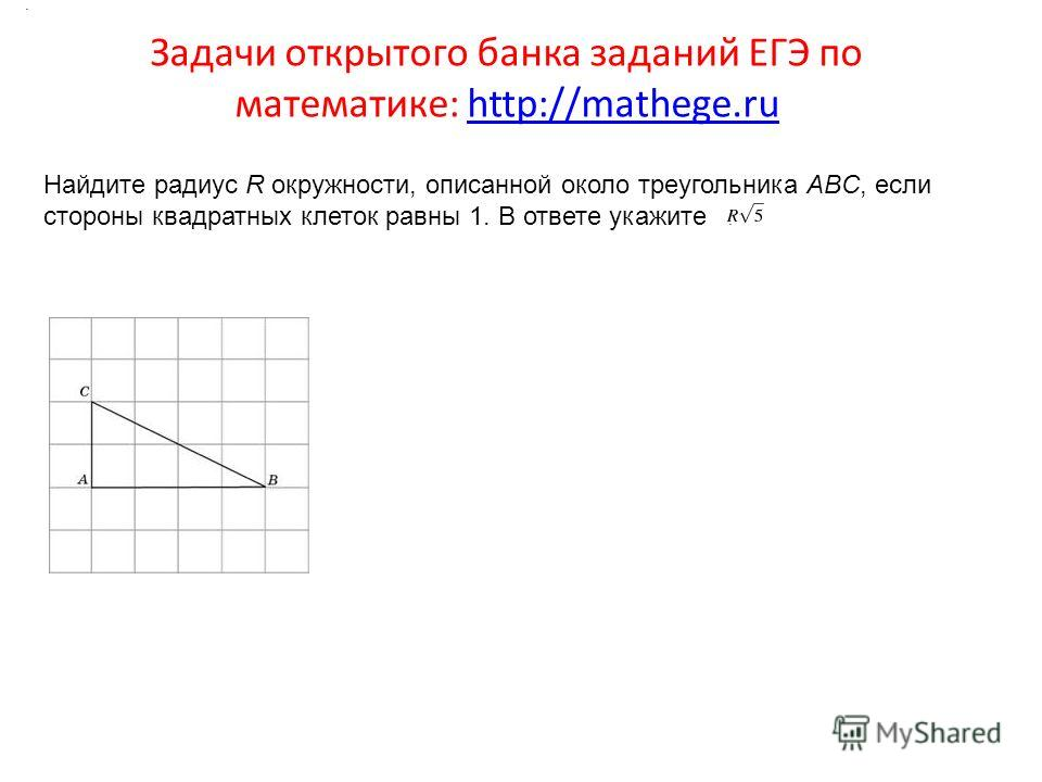 Задачи открытого банка заданий ЕГЭ по математике: http://mathege.ruhttp://mathege.ru Найдите радиус R окружности, описанной около треугольника ABC, если стороны квадратных клеток равны 1. В ответе укажите..