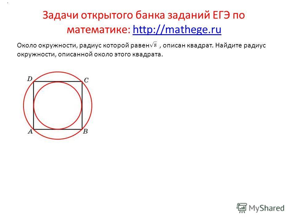 Задачи открытого банка заданий ЕГЭ по математике: http://mathege.ruhttp://mathege.ru.. Около окружности, радиус которой равен, описан квадрат. Найдите радиус окружности, описанной около этого квадрата.,