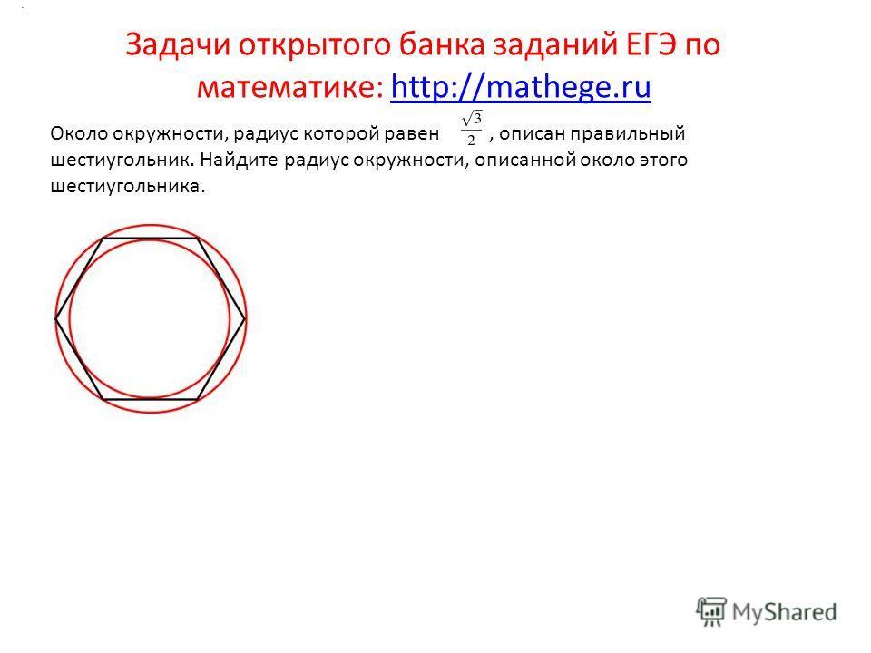 Задачи открытого банка заданий ЕГЭ по математике: http://mathege.ruhttp://mathege.ru. Около окружности, радиус которой равен, описан правильный шестиугольник. Найдите радиус окружности, описанной около этого шестиугольника.