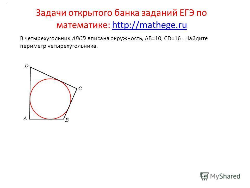 Задачи открытого банка заданий ЕГЭ по математике: http://mathege.ruhttp://mathege.ru. В четырехугольник ABCD вписана окружность, AB=10, CD=16. Найдите периметр четырехугольника.