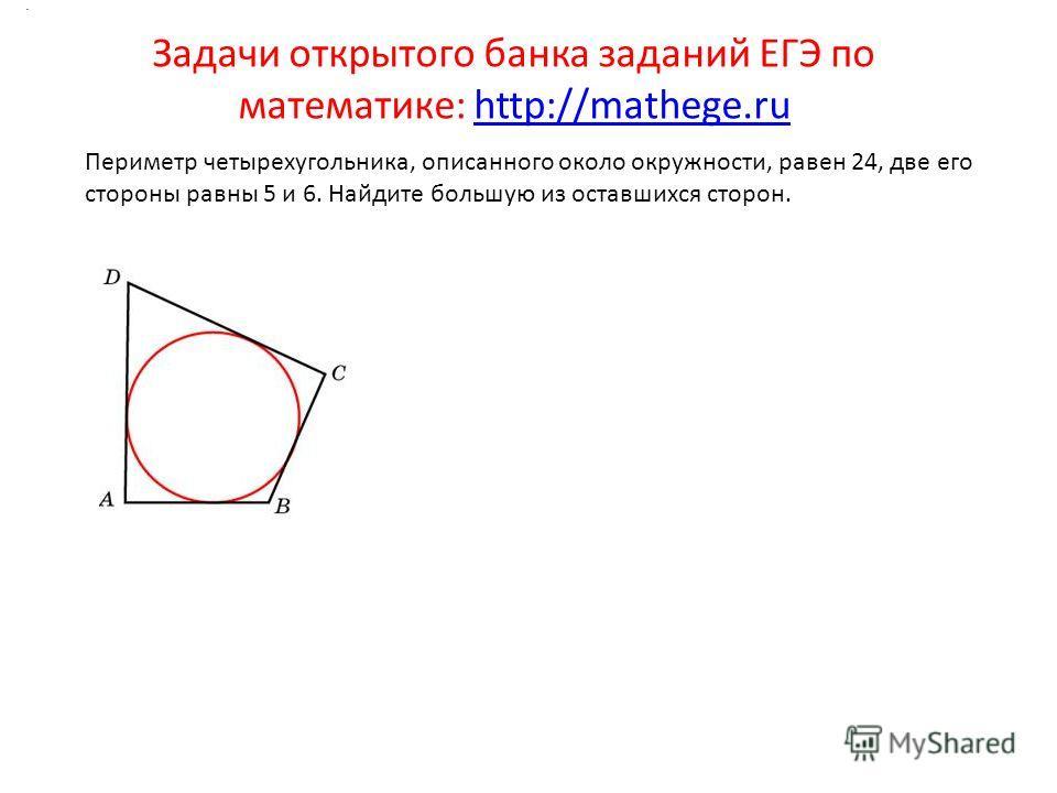 Задачи открытого банка заданий ЕГЭ по математике: http://mathege.ruhttp://mathege.ru. Периметр четырехугольника, описанного около окружности, равен 24, две его стороны равны 5 и 6. Найдите большую из оставшихся сторон.