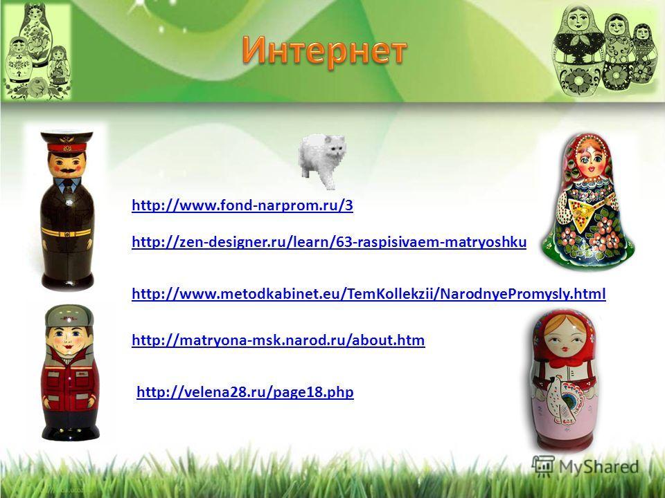 http://zen-designer.ru/learn/63-raspisivaem-matryoshku http://www.metodkabinet.eu/TemKollekzii/NarodnyePromysly.html http://matryona-msk.narod.ru/about.htm http://velena28.ru/page18.php http://www.fond-narprom.ru/3