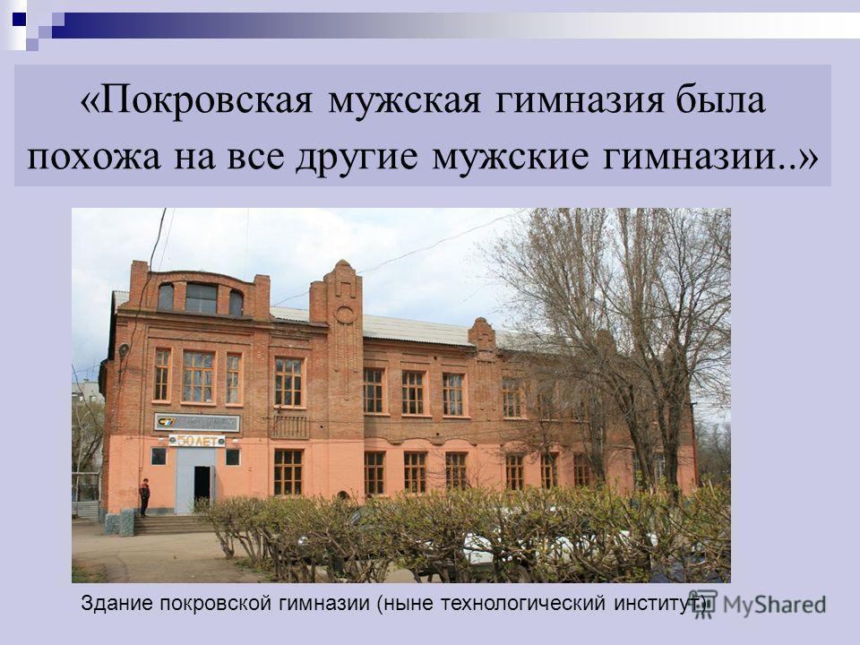 «Покровская мужская гимназия была похожа на все другие мужские гимназии..» Здание покровской гимназии (ныне технологический институт)