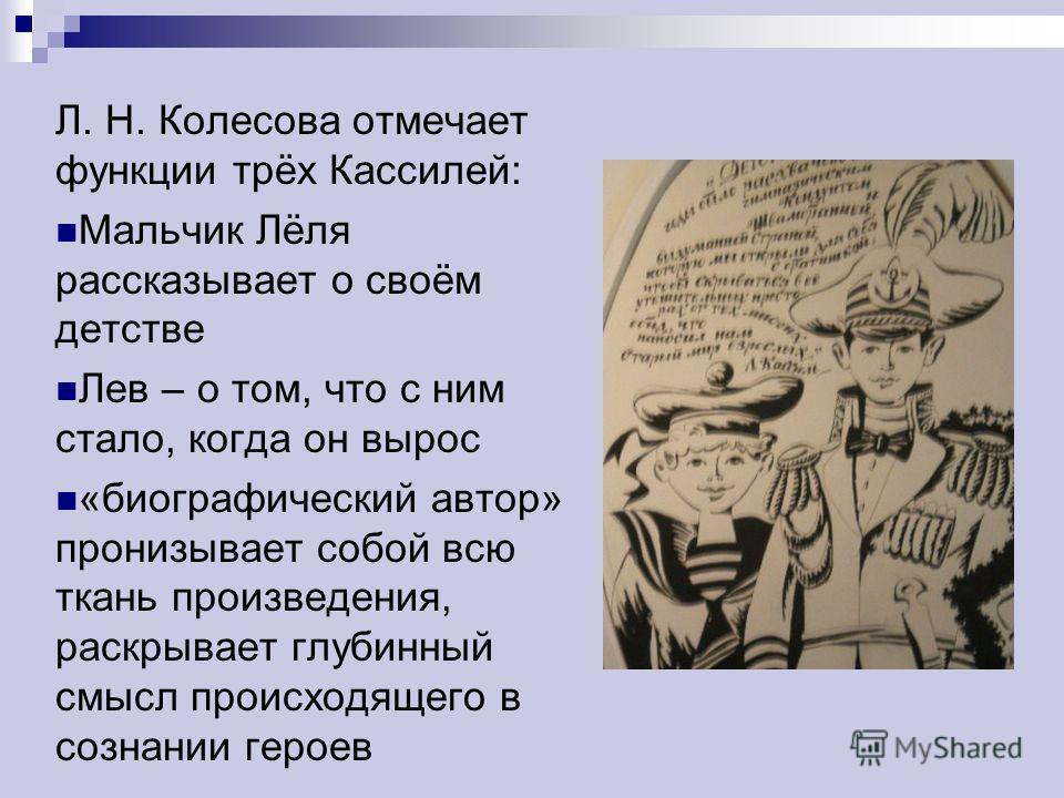 Л. Н. Колесова отмечает функции трёх Кассилей: Мальчик Лёля рассказывает о своём детстве Лев – о том, что с ним стало, когда он вырос «биографический автор» пронизывает собой всю ткань произведения, раскрывает глубинный смысл происходящего в сознании