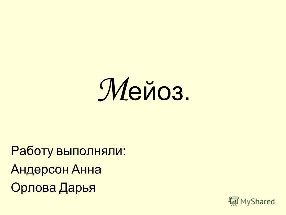 М ейоз. Работу выполняли: Андерсон Анна Орлова Дарья