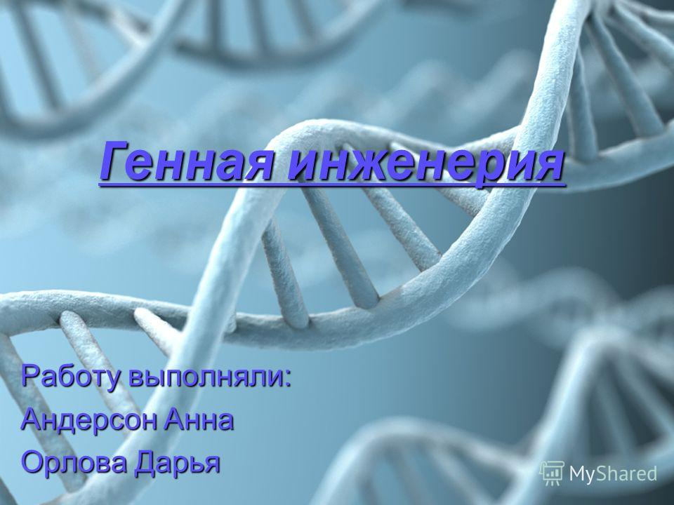 Генная инженерия Работу выполняли: Андерсон Анна Орлова Дарья