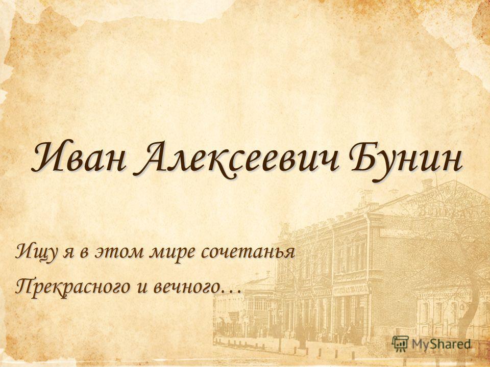 Иван Алексеевич Бунин Ищу я в этом мире сочетанья Прекрасного и вечного…