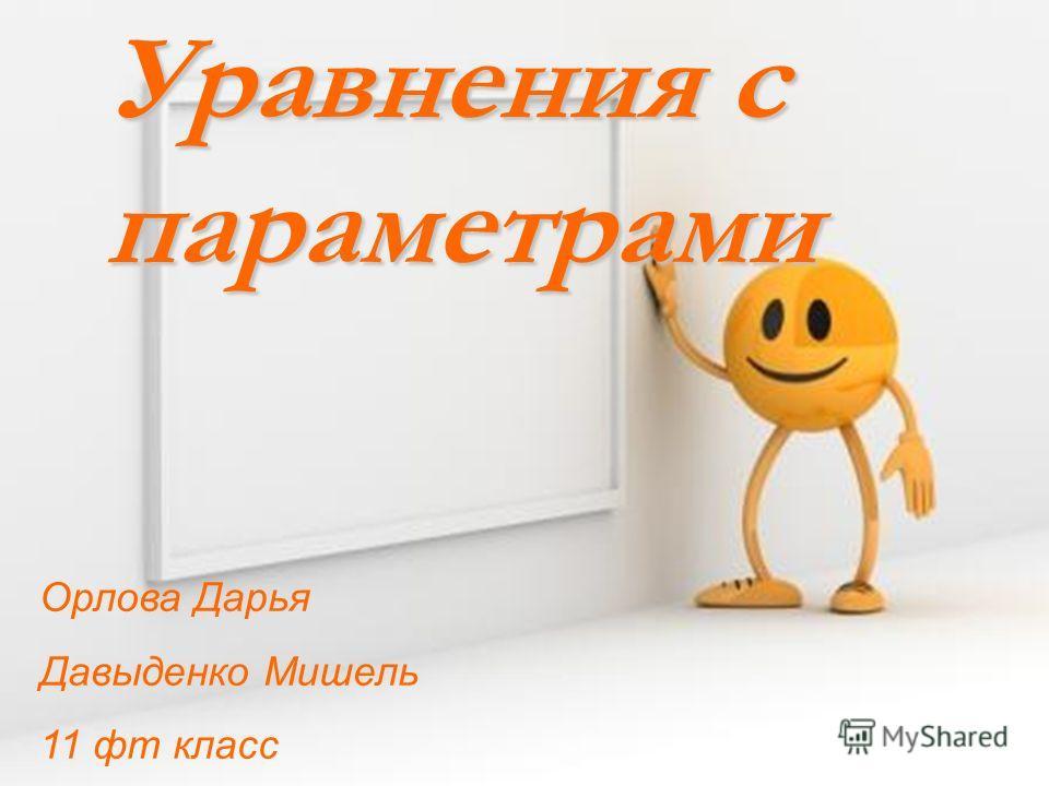 Уравнения с параметрами Орлова Дарья Давыденко Мишель 11 фт класс