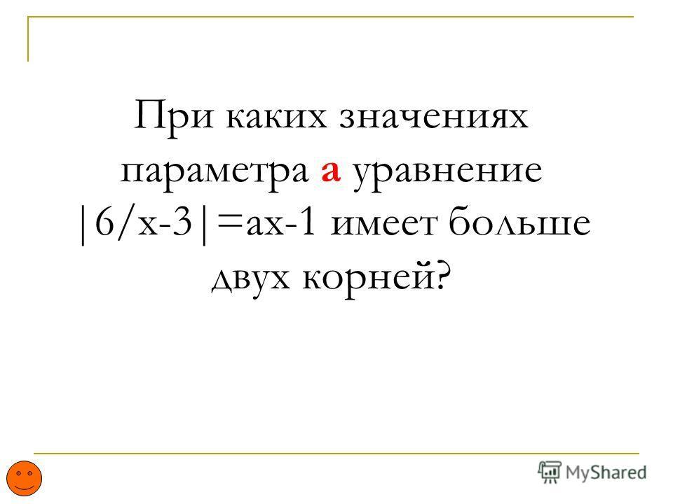 При каких значениях параметра а уравнение |6/x-3|=ax-1 имеет больше двух корней?