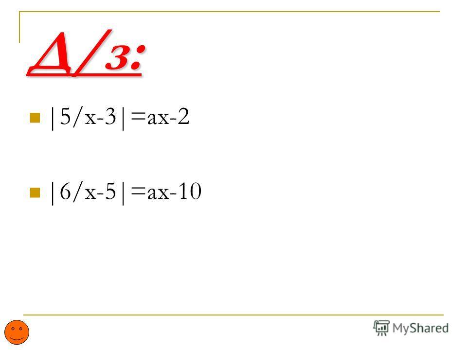 Д/з: |5/x-3|=ax-2 |6/x-5|=ax-10