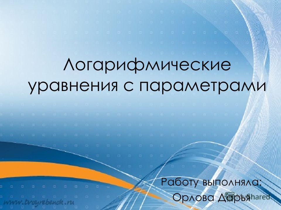 Логарифмические уравнения с параметрами Работу выполняла: Орлова Дарья