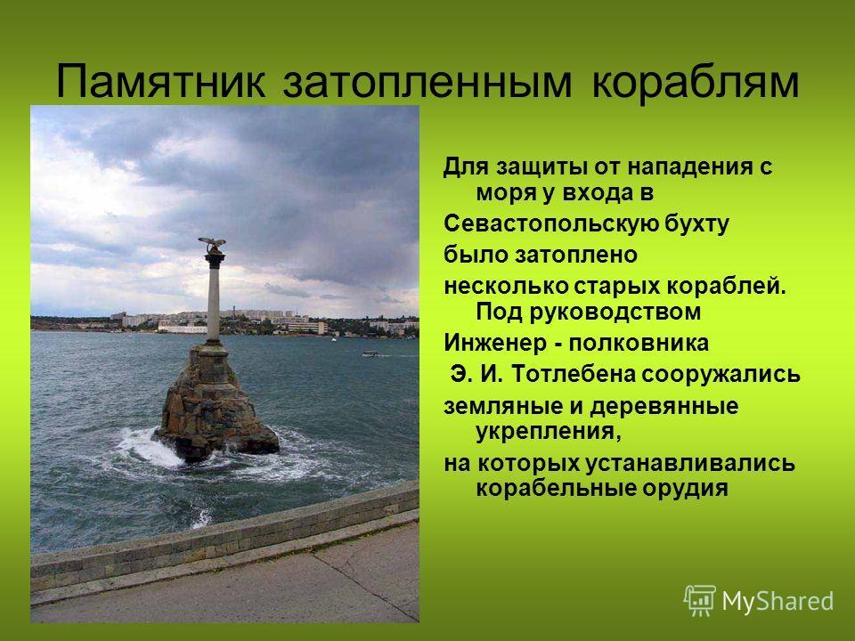 Памятник затопленным кораблям Для защиты от нападения с моря у входа в Севастопольскую бухту было затоплено несколько старых кораблей. Под руководством Инженер - полковника Э. И. Тотлебена сооружались земляные и деревянные укрепления, на которых уста