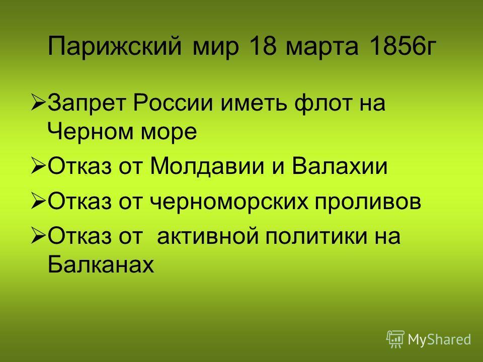 Парижский мир 18 марта 1856г Запрет России иметь флот на Черном море Отказ от Молдавии и Валахии Отказ от черноморских проливов Отказ от активной политики на Балканах